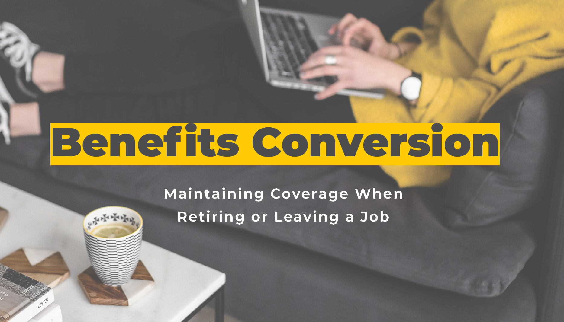 Benefits Conversion: Maintaining Coverage When Retiring or Leaving a Job | Benefits by Design